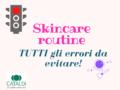 Skin care routine: 10 errori da evitare per una pelle perfetta